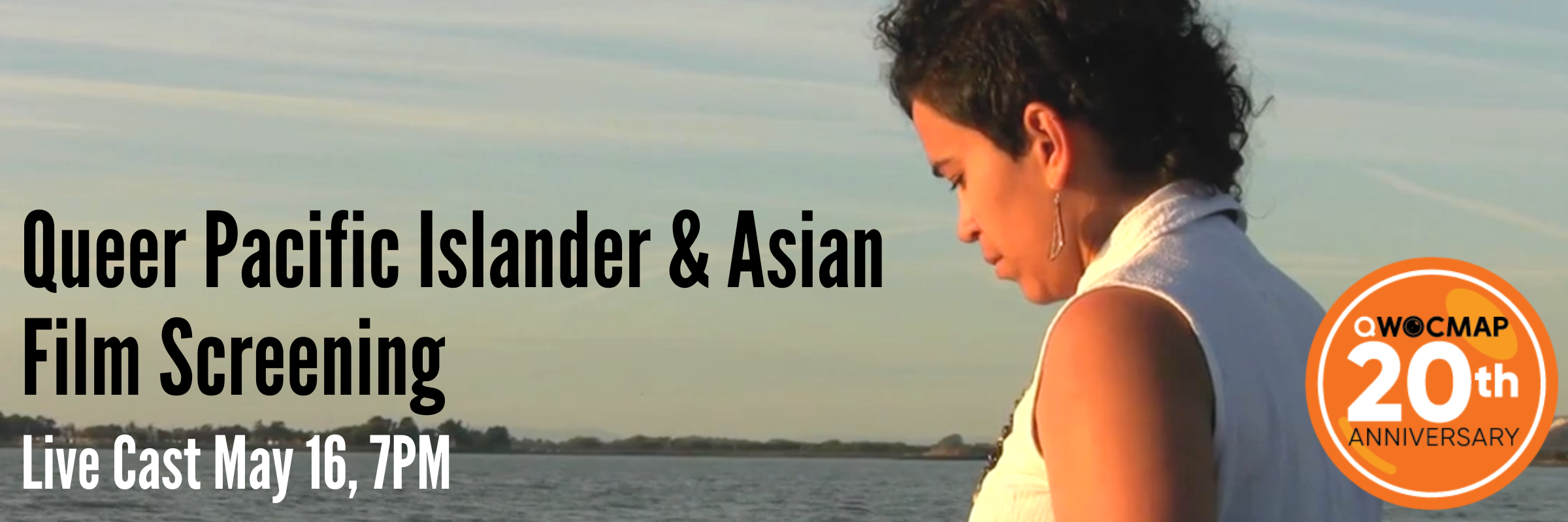 A Native Hawaiian woman with medium brown skin and short black curly hair is wearing long triangle shaped earrings and a white collared tank top. She is in profile, looking down and turned slightly away from the camera. She is facing blue gray water with land behind it. On the lower left, black and white text reads Queer Pacific Islander & Asian Film Screening Live Cast May 16, 7PM PST. On the lower right, an orange circle with the QWOCMAP logo and white text reads 20th anniversary.