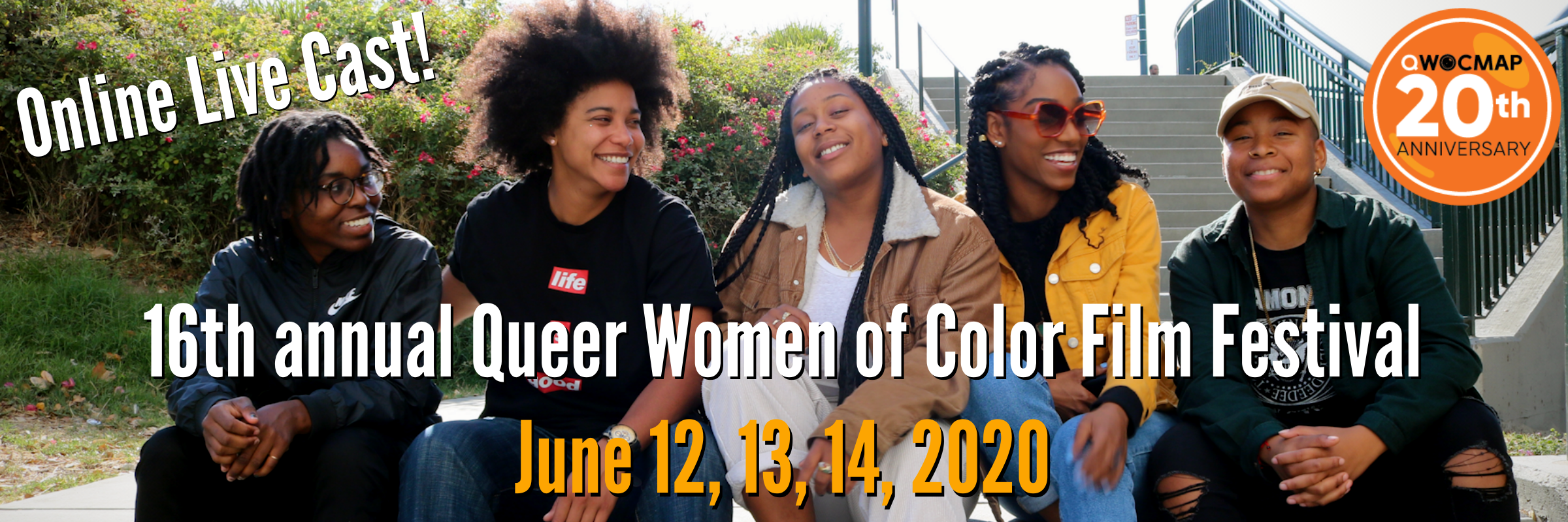 A group of 5 Black women with dark brown skin and medium brown skin sit on a concrete wall, smiling and laughing while looking at each other and straight ahead. n the background, there is grass and green bushes with pink flowers on the left, and concrete stairs with green poles and railings on the right. In the middle, white and yellow text reads 16th annual Queer Women of Color Film Festival June 12, 13, 14, 2020. In the upper left, white text reads Online Live Cast! In the upper right, an orange circle with the QWOCMAP logo and white text reads 20th anniversary.
