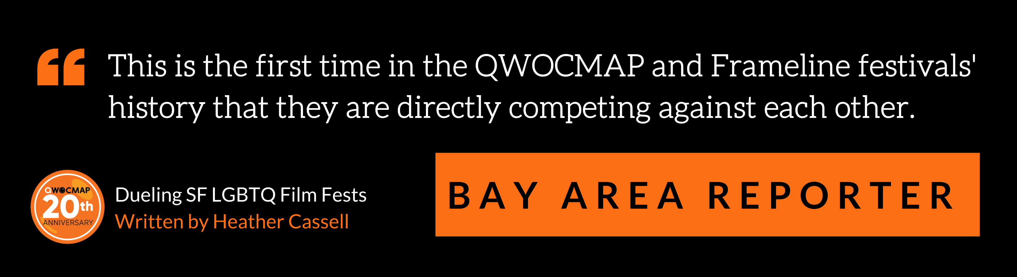 """On a black background, white text in orange quotation marks reads, """"This is the first time in the QWOCMAP and Frameline festivals' history that they are directly competing against each other."""" Below, black text in an orange box reads Bay Area Reporter. In the bottom left corner is the QWOCMAP 20th anniversary logo, and white and orange text that reads Dueling SF LGBTQ Film Fests, written by Heather Cassell."""