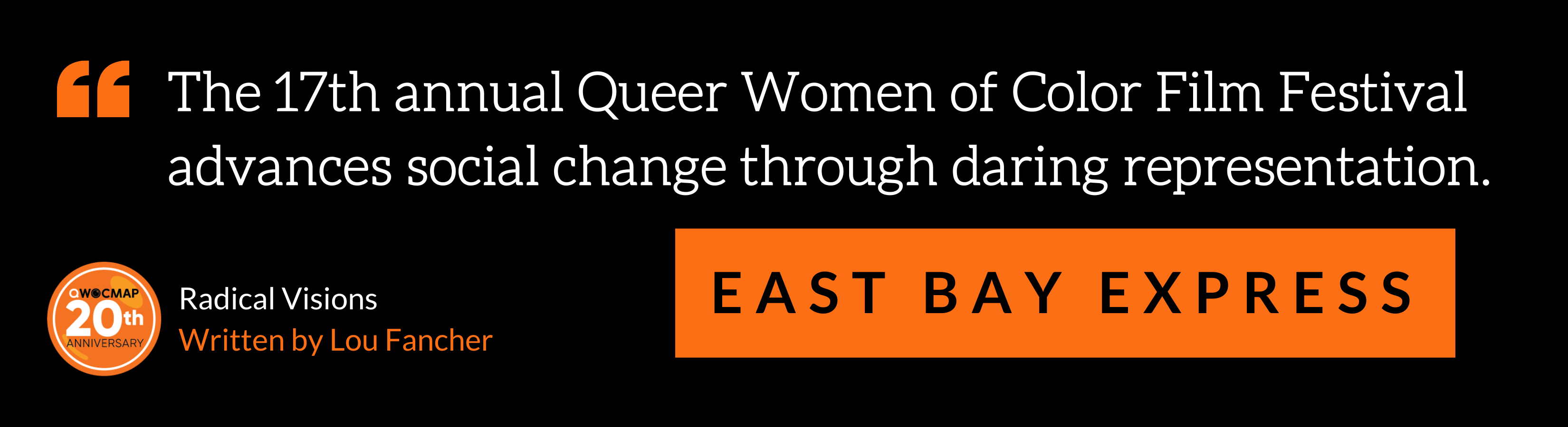 """On a black background, white text in orange quotation marks reads, """"The 17th annual Queer Women of Color Film Festival advances social change through daring representation."""" Below, black text in an orange box reads East Bay Express. In the bottom left corner is the QWOCMAP 20th anniversary logo, and white and orange text that reads Radical Visions, written by Lou Fancher."""