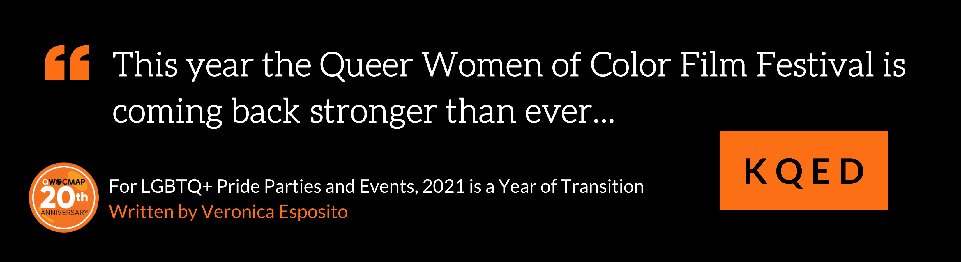 """On a black background, white text in orange quotation marks reads, """"This year the Queer Women of Color Film Festival is coming back stronger than ever…"""" Below, black text in an orange box reads KQED. In the bottom left corner is the QWOCMAP 20th anniversary logo, and white and orange text that reads For LGBTQ+ Pride Parties and Events, 2021 is a Year of Transition, written by Veronica Esposito."""