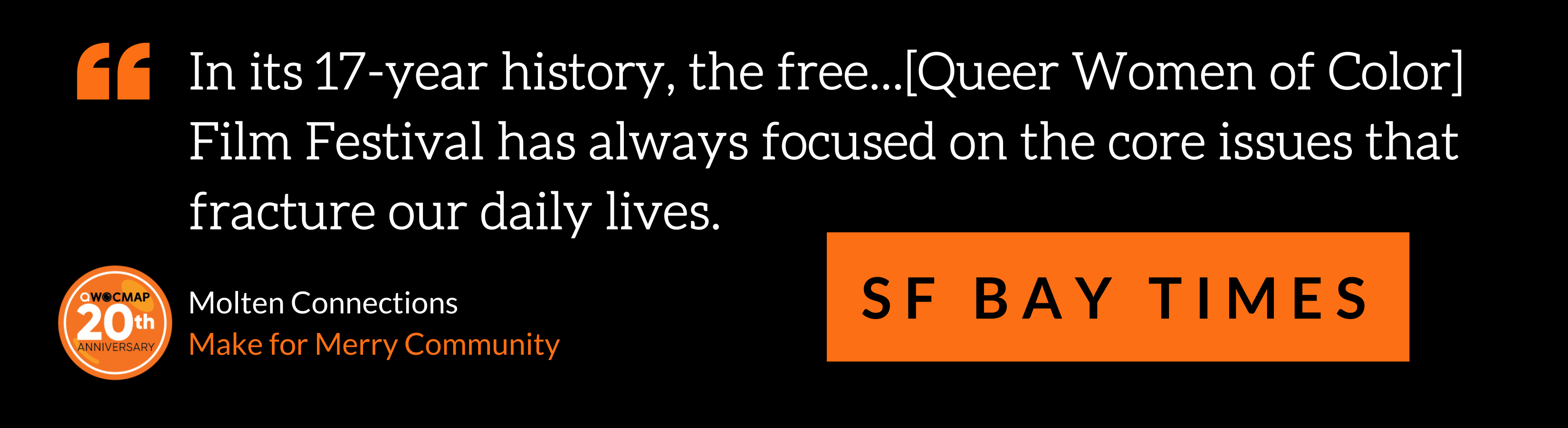 """On a black background, white text in orange quotation marks reads, """"In its 17-year history, the free…[Queer Women of Color] Film Festival has always focused on the core issues that fracture our daily lives."""" Below, black text in an orange box reads SF Bay Times. In the bottom left corner is the QWOCMAP 20th anniversary logo, and white and orange text that reads Molten Connections Make for Merry Community."""