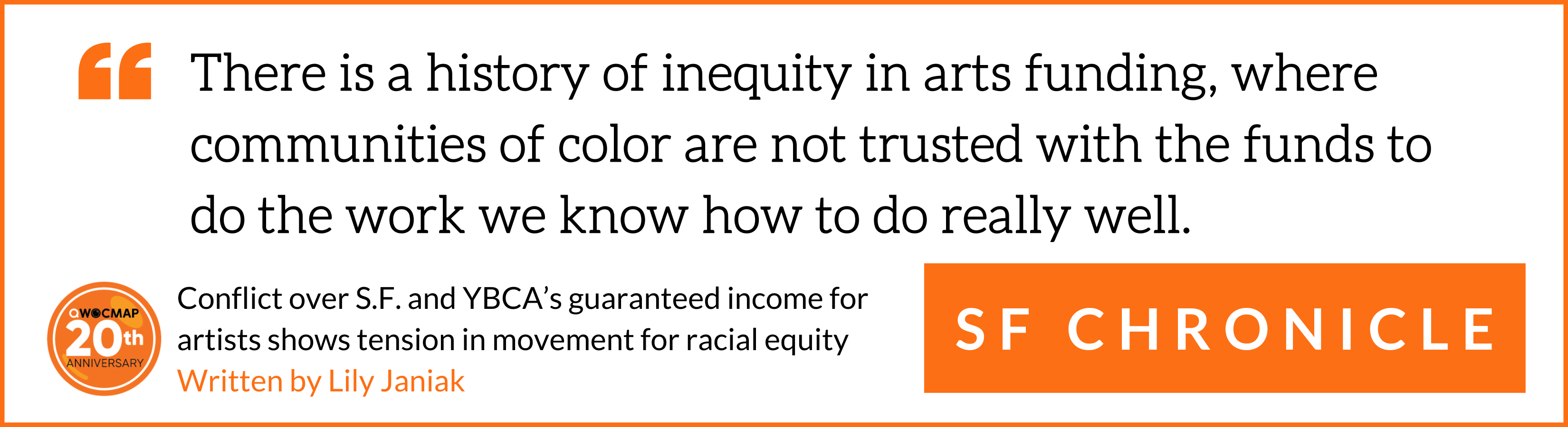 """On a white background surrounded by a thin orange border, black text in orange quotation marks reads, """"There is a history of inequity in arts funding, where communities of color are not trusted with the funds to do the work we know how to do really well."""" Below, white text in an orange box reads SF Chronicle. In the bottom left corner is the QWOCMAP 20th anniversary logo, and black and orange text that reads Conflict over S.F. and YBCA's guaranteed income for artists shows tension in movement for racial equity, written by Lily Janiak."""