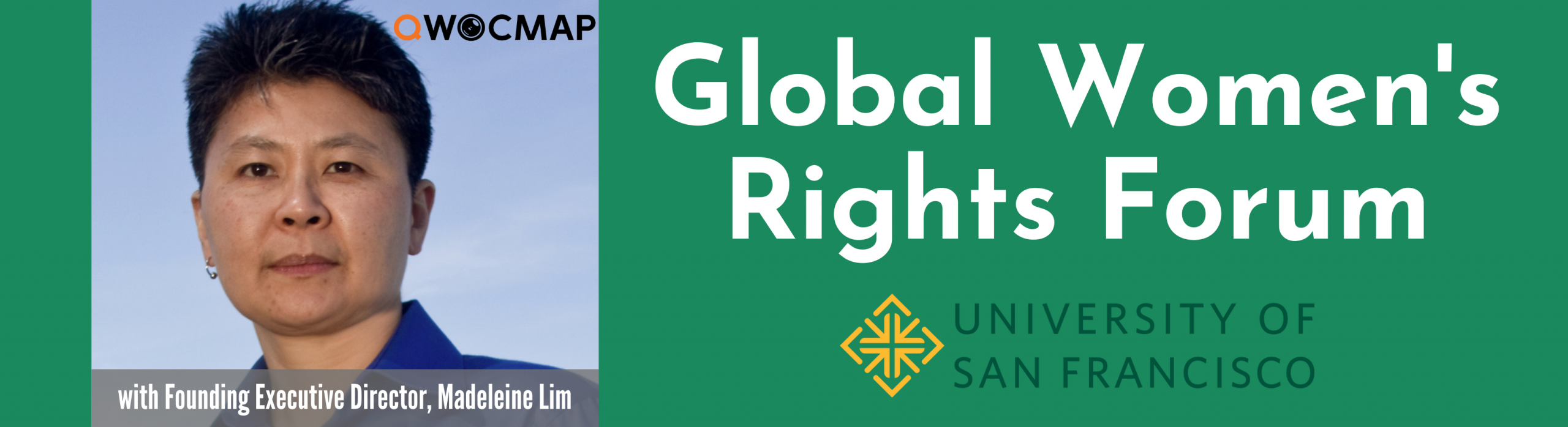 : On a dark green background, white text reads Global Women's Rights Forum, University of San Francisco. On the left is a headshot of an Asian person with light brown skin, short black and gray hair, and brown eyes, wearing a bright blue collared shirt and one earring. On the photo, the QWOCMAP logo is in the top right corner and the caption, which is white text on a gray transparent background, reads With Founding Executive Director, Madeleine Lim.