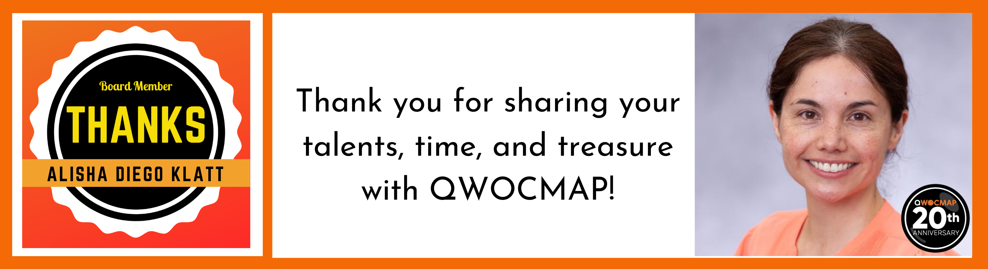 On a white background surrounded by a thin orange border, centered black text reads Thank you for sharing your talents, time, and treasure with QWOCMAP! To the right is a headshot of a queer mixed woman with light brown skin and medium brown hair, wearing an orange shirt. To the left is a black and white badge outlined by an orange square. Yellow and black text in the center of the badge reads Board Member, Thanks Alisha Diego Klatt. The QWOCMAP 20th anniversary logo is in the bottom right corner.